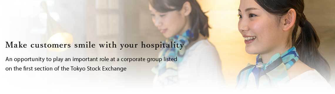 "Make customers smile with your ""hospitality"". Be an active role in group company listed on the first section of the TSE."